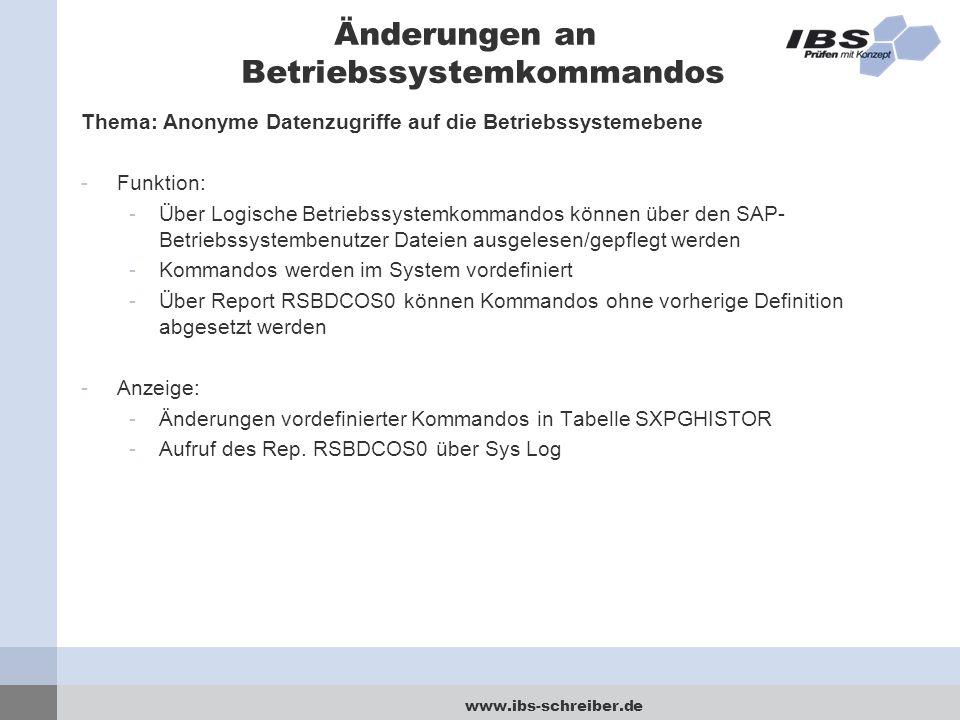 www.ibs-schreiber.de Änderungen an Betriebssystemkommandos Thema: Anonyme Datenzugriffe auf die Betriebssystemebene -Funktion: -Über Logische Betriebssystemkommandos können über den SAP- Betriebssystembenutzer Dateien ausgelesen/gepflegt werden -Kommandos werden im System vordefiniert -Über Report RSBDCOS0 können Kommandos ohne vorherige Definition abgesetzt werden -Anzeige: -Änderungen vordefinierter Kommandos in Tabelle SXPGHISTOR -Aufruf des Rep.