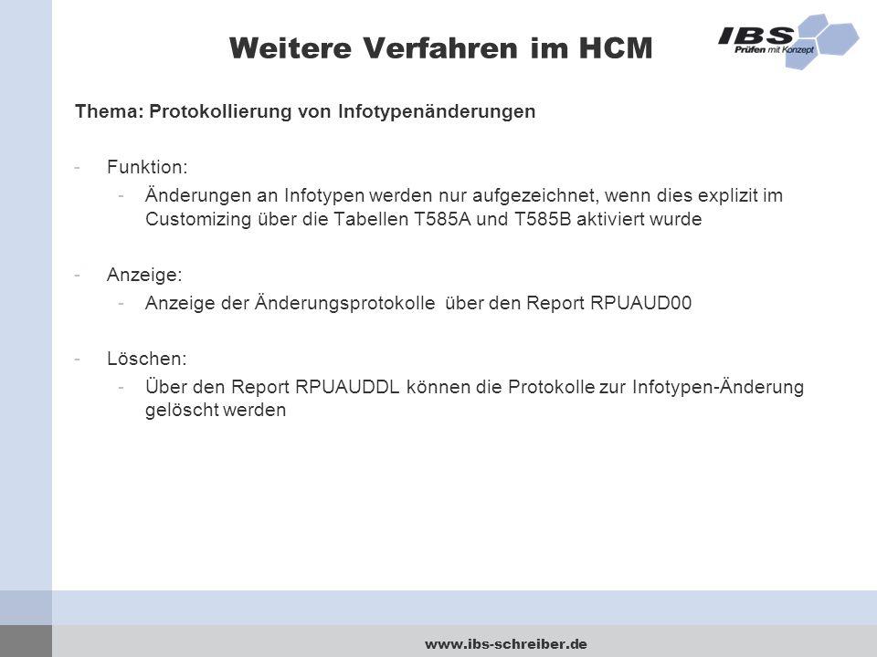 www.ibs-schreiber.de Weitere Verfahren im HCM Thema: Protokollierung von Infotypenänderungen -Funktion: -Änderungen an Infotypen werden nur aufgezeichnet, wenn dies explizit im Customizing über die Tabellen T585A und T585B aktiviert wurde -Anzeige: -Anzeige der Änderungsprotokolle über den Report RPUAUD00 -Löschen: -Über den Report RPUAUDDL können die Protokolle zur Infotypen-Änderung gelöscht werden