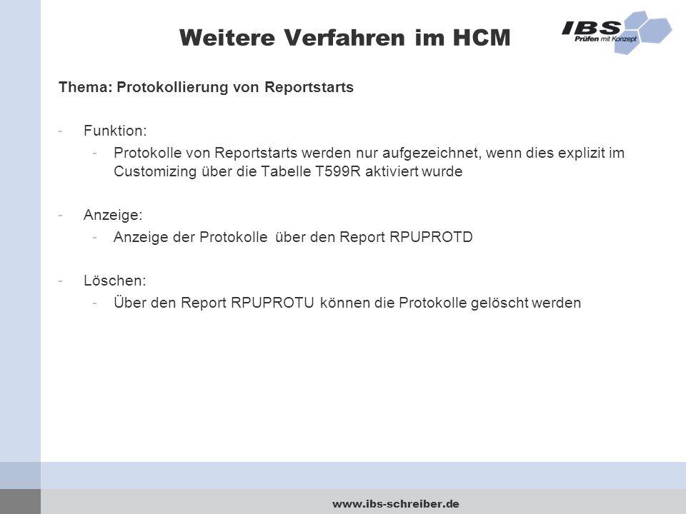 www.ibs-schreiber.de Weitere Verfahren im HCM Thema: Protokollierung von Reportstarts -Funktion: -Protokolle von Reportstarts werden nur aufgezeichnet, wenn dies explizit im Customizing über die Tabelle T599R aktiviert wurde -Anzeige: -Anzeige der Protokolle über den Report RPUPROTD -Löschen: -Über den Report RPUPROTU können die Protokolle gelöscht werden