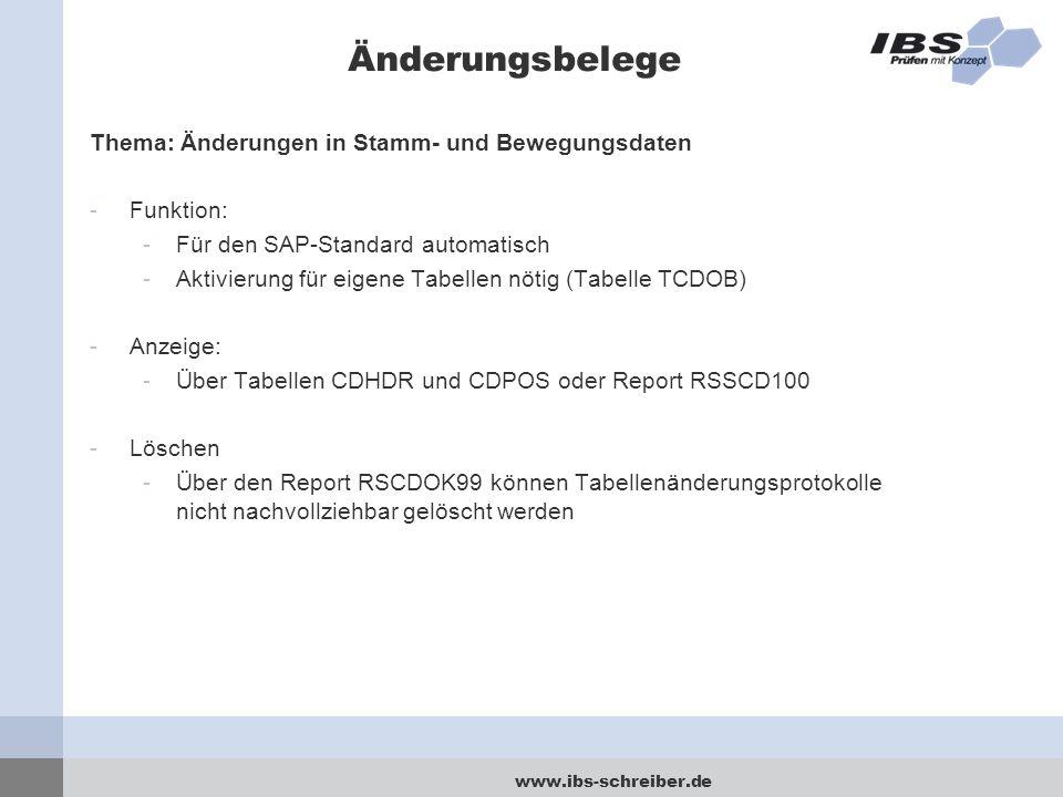www.ibs-schreiber.de Änderungsbelege Thema: Änderungen in Stamm- und Bewegungsdaten -Funktion: -Für den SAP-Standard automatisch -Aktivierung für eigene Tabellen nötig (Tabelle TCDOB) -Anzeige: -Über Tabellen CDHDR und CDPOS oder Report RSSCD100 -Löschen -Über den Report RSCDOK99 können Tabellenänderungsprotokolle nicht nachvollziehbar gelöscht werden