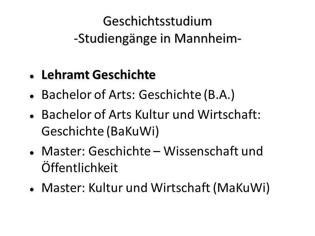 Geschichtsstudium -Studiengänge in Mannheim- Lehramt Geschichte Lehramt Geschichte Bachelor of Arts: Geschichte (B.A.) Bachelor of Arts Kultur und Wirtschaft: Geschichte (BaKuWi) Master: Geschichte – Wissenschaft und Öffentlichkeit Master: Kultur und Wirtschaft (MaKuWi)