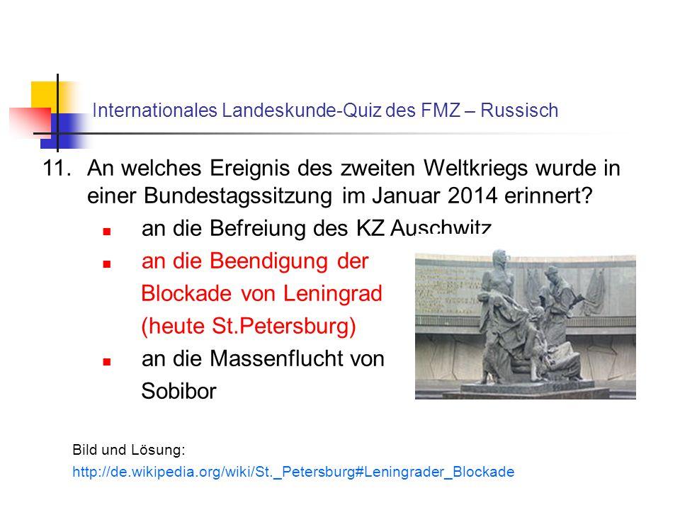 Internationales Landeskunde-Quiz des FMZ – Russisch 11.An welches Ereignis des zweiten Weltkriegs wurde in einer Bundestagssitzung im Januar 2014 erinnert.