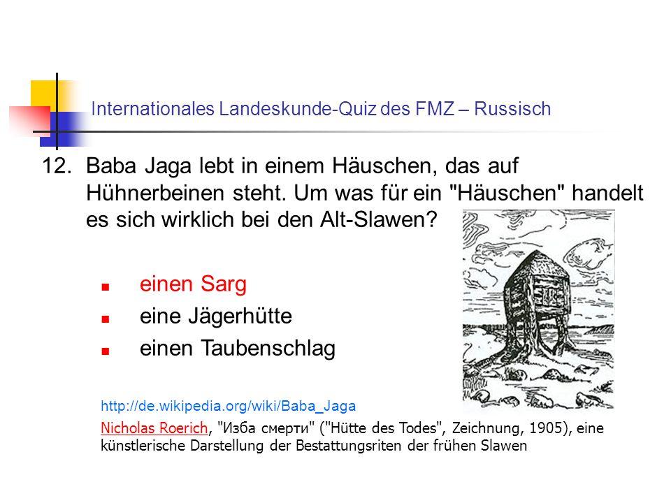 Internationales Landeskunde-Quiz des FMZ – Russisch 12.Baba Jaga lebt in einem Häuschen, das auf Hühnerbeinen steht. Um was für ein