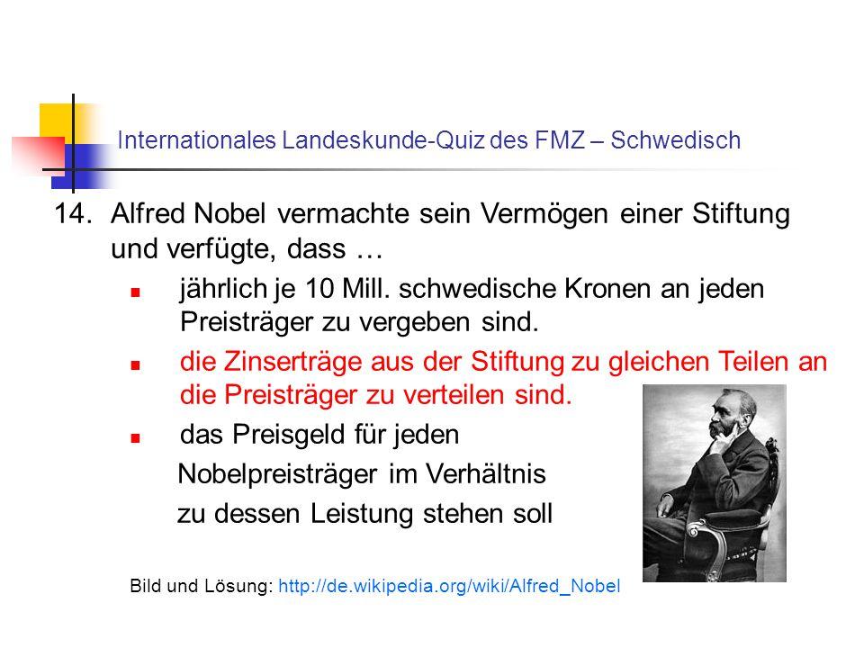 Internationales Landeskunde-Quiz des FMZ – Schwedisch 14.Alfred Nobel vermachte sein Vermögen einer Stiftung und verfügte, dass … jährlich je 10 Mill.