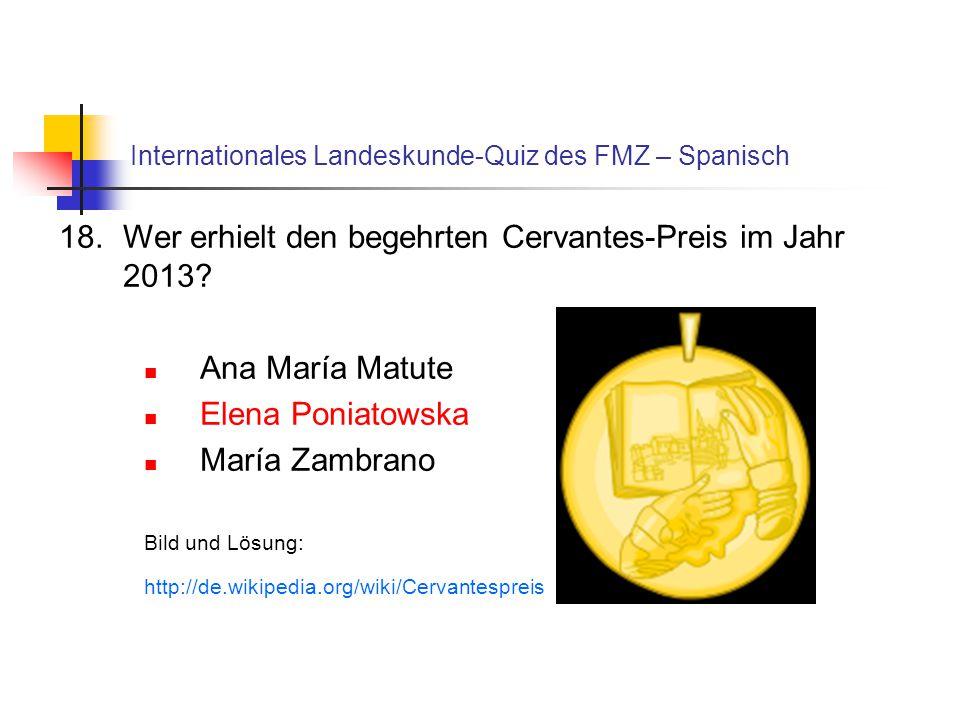 Internationales Landeskunde-Quiz des FMZ – Spanisch 18.Wer erhielt den begehrten Cervantes-Preis im Jahr 2013? Ana María Matute Elena Poniatowska Marí