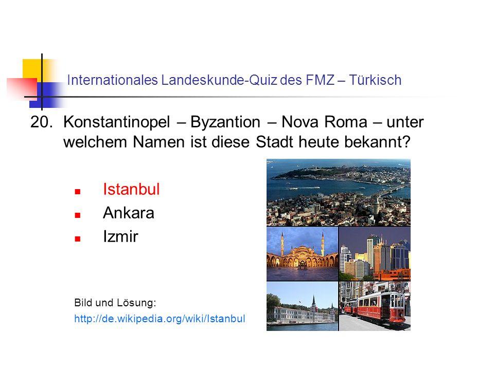 Internationales Landeskunde-Quiz des FMZ – Türkisch 20.Konstantinopel – Byzantion – Nova Roma – unter welchem Namen ist diese Stadt heute bekannt? Ist
