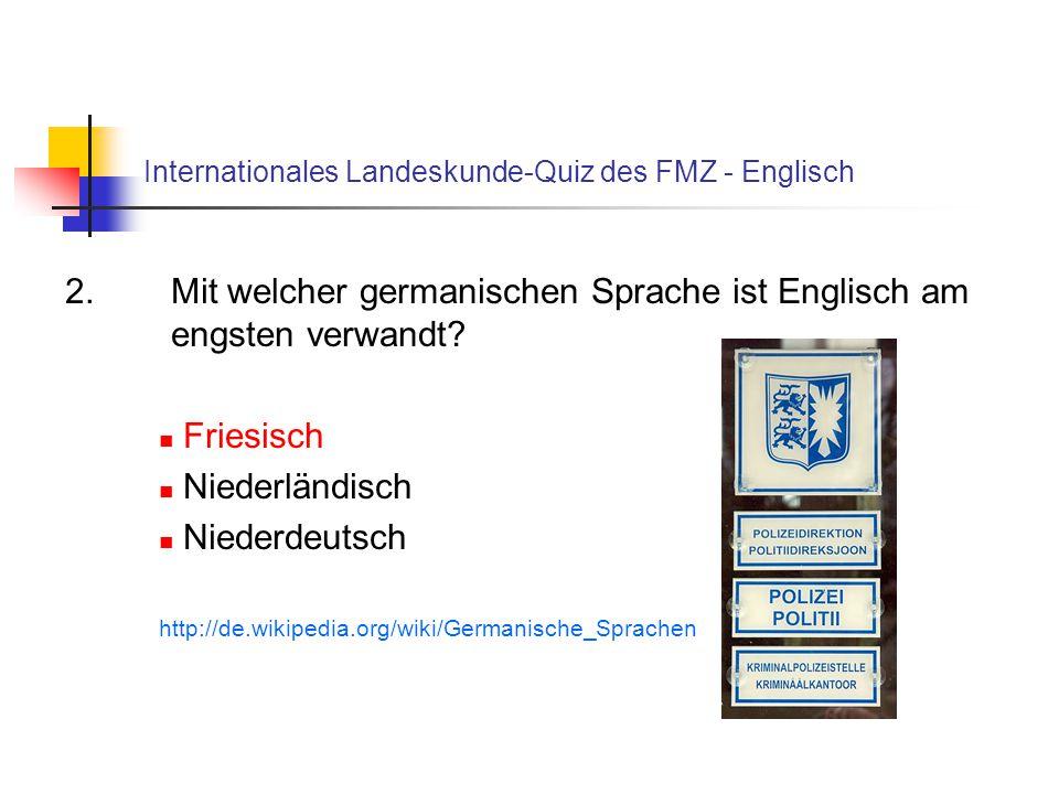 Internationales Landeskunde-Quiz des FMZ - Englisch 2. Mit welcher germanischen Sprache ist Englisch am engsten verwandt? Friesisch Niederländisch Nie