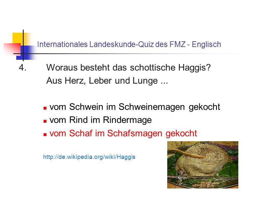 Internationales Landeskunde-Quiz des FMZ - Englisch 4. Woraus besteht das schottische Haggis? Aus Herz, Leber und Lunge... vom Schwein im Schweinemage