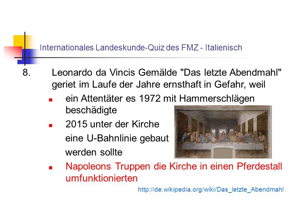 Internationales Landeskunde-Quiz des FMZ - Italienisch 8.Leonardo da Vincis Gemälde Das letzte Abendmahl geriet im Laufe der Jahre ernsthaft in Gefahr, weil ein Attentäter es 1972 mit Hammerschlägen beschädigte 2015 unter der Kirche eine U-Bahnlinie gebaut werden sollte Napoleons Truppen die Kirche in einen Pferdestall umfunktionierten http://de.wikipedia.org/wiki/Das_letzte_Abendmahl