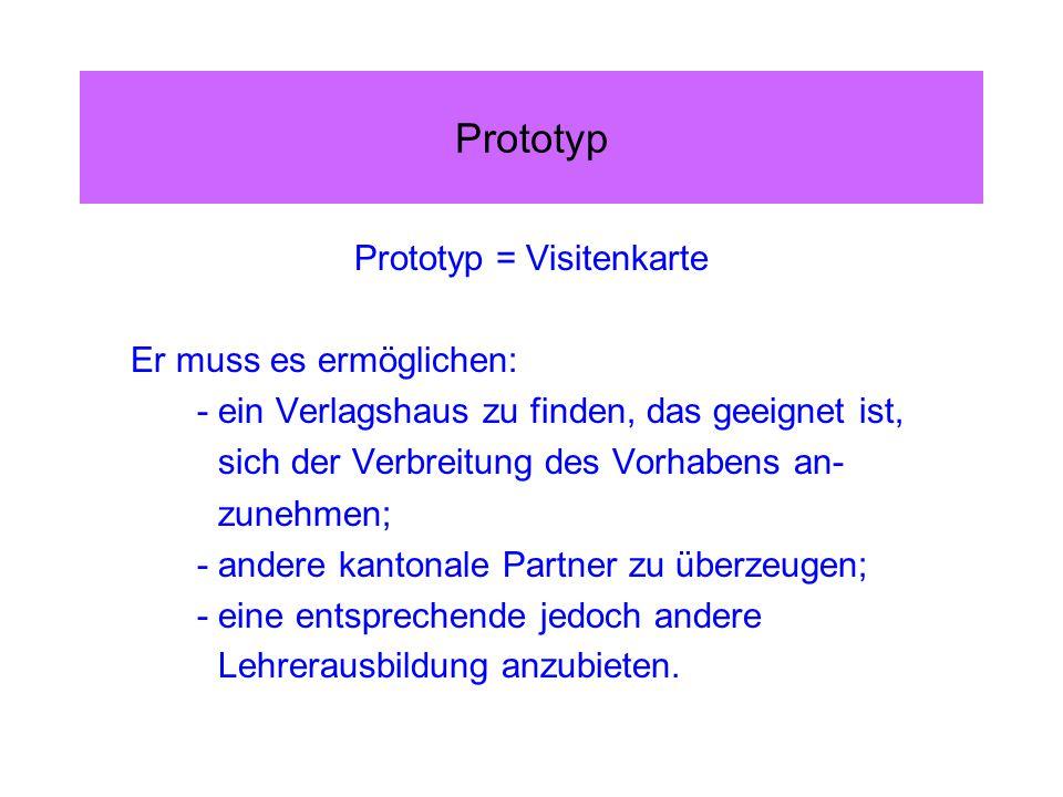 Prototyp Prototyp = Visitenkarte Er muss es ermöglichen: - ein Verlagshaus zu finden, das geeignet ist, sich der Verbreitung des Vorhabens an- zunehmen; - andere kantonale Partner zu überzeugen; - eine entsprechende jedoch andere Lehrerausbildung anzubieten.