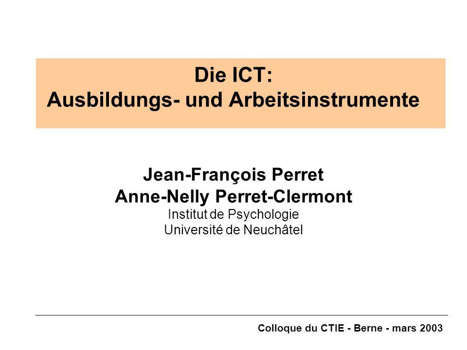 Colloque du CTIE - Berne - mars 2003 Die ICT: Ausbildungs- und Arbeitsinstrumente Jean-François Perret Anne-Nelly Perret-Clermont Institut de Psychologie Université de Neuchâtel