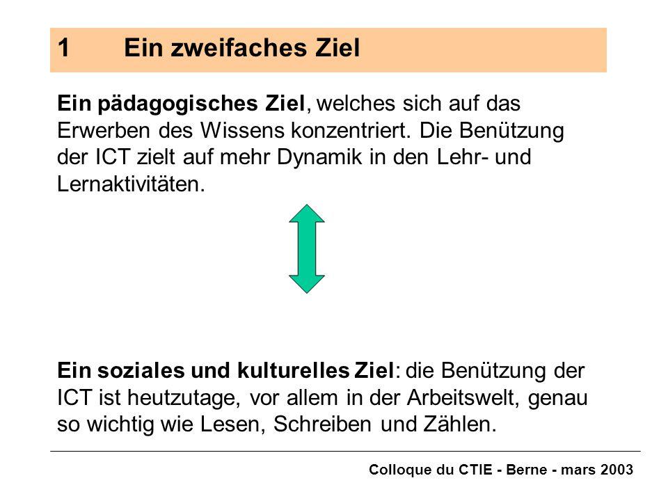 Colloque du CTIE - Berne - mars 2003 1Ein zweifaches Ziel Ein pädagogisches Ziel, welches sich auf das Erwerben des Wissens konzentriert. Die Benützun