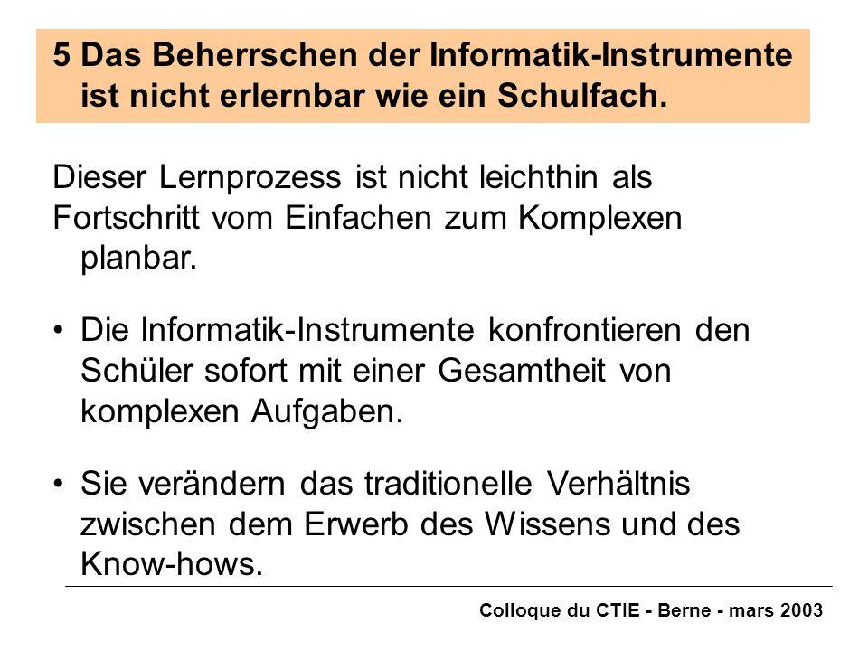 Colloque du CTIE - Berne - mars 2003 5Das Beherrschen der Informatik-Instrumente ist nicht erlernbar wie ein Schulfach. Dieser Lernprozess ist nicht l