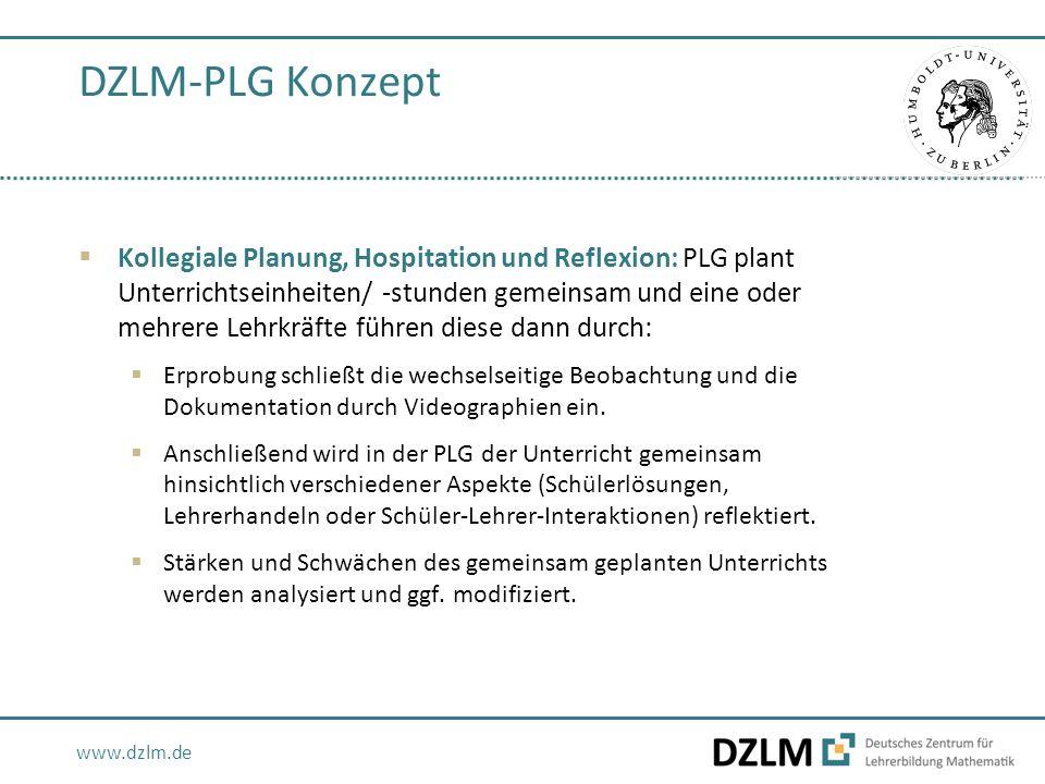 www.dzlm.de DZLM-PLG Konzept  Kollegiale Planung, Hospitation und Reflexion: PLG plant Unterrichtseinheiten/ -stunden gemeinsam und eine oder mehrere Lehrkräfte führen diese dann durch:  Erprobung schließt die wechselseitige Beobachtung und die Dokumentation durch Videographien ein.