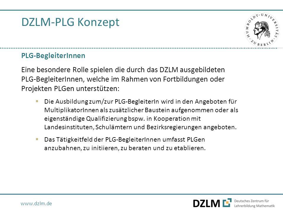 www.dzlm.de DZLM-PLG Konzept PLG-BegleiterInnen Eine besondere Rolle spielen die durch das DZLM ausgebildeten PLG-BegleiterInnen, welche im Rahmen von Fortbildungen oder Projekten PLGen unterstützen:  Die Ausbildung zum/zur PLG-BegleiterIn wird in den Angeboten für MultiplikatorInnen als zusätzlicher Baustein aufgenommen oder als eigenständige Qualifizierung bspw.