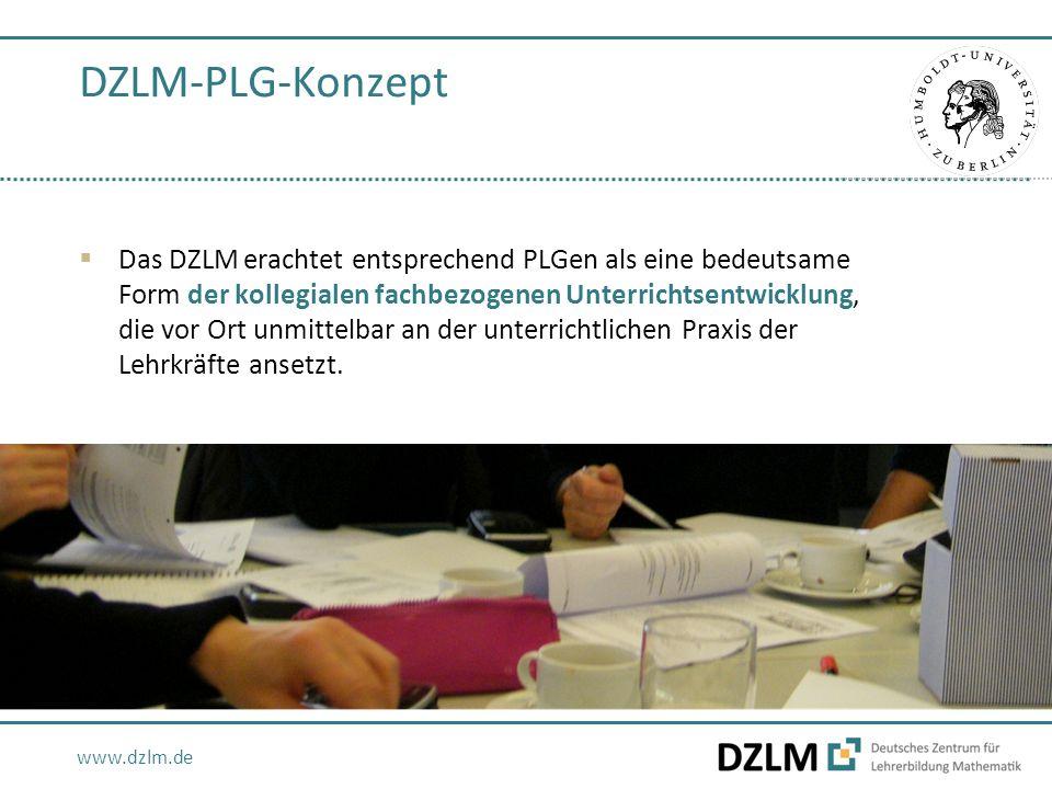 www.dzlm.de DZLM-PLG-Konzept  Das DZLM erachtet entsprechend PLGen als eine bedeutsame Form der kollegialen fachbezogenen Unterrichtsentwicklung, die vor Ort unmittelbar an der unterrichtlichen Praxis der Lehrkräfte ansetzt.