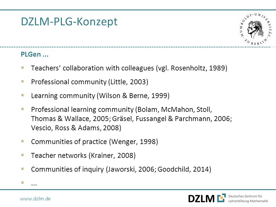 www.dzlm.de DZLM-PLG-Konzept PLGen...  Teachers' collaboration with colleagues (vgl. Rosenholtz, 1989)  Professional community (Little, 2003)  Lear