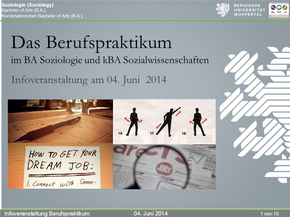 1 von 18 Infoveranstaltung Berufspraktikum 04. Juni 2014 Soziologie (Sociology) Bachelor of Arts (B.A.) Kombinatorischen Bachelor of Arts (B.A.) Das B