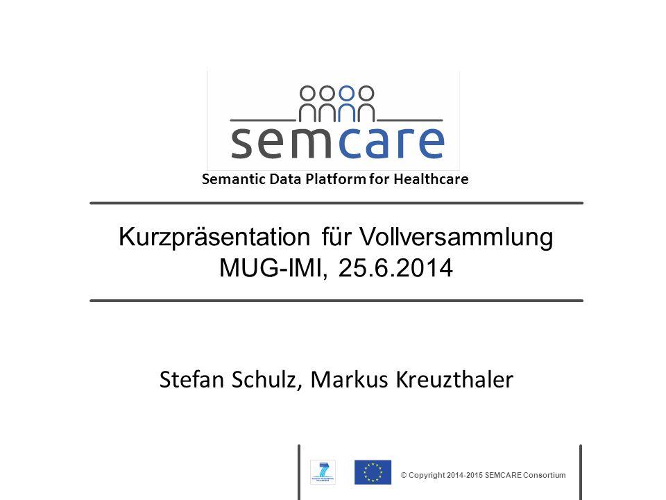 © Copyright 2014-2015 SEMCARE Consortium Kurzpräsentation für Vollversammlung MUG-IMI, 25.6.2014 Stefan Schulz, Markus Kreuzthaler Semantic Data Platf