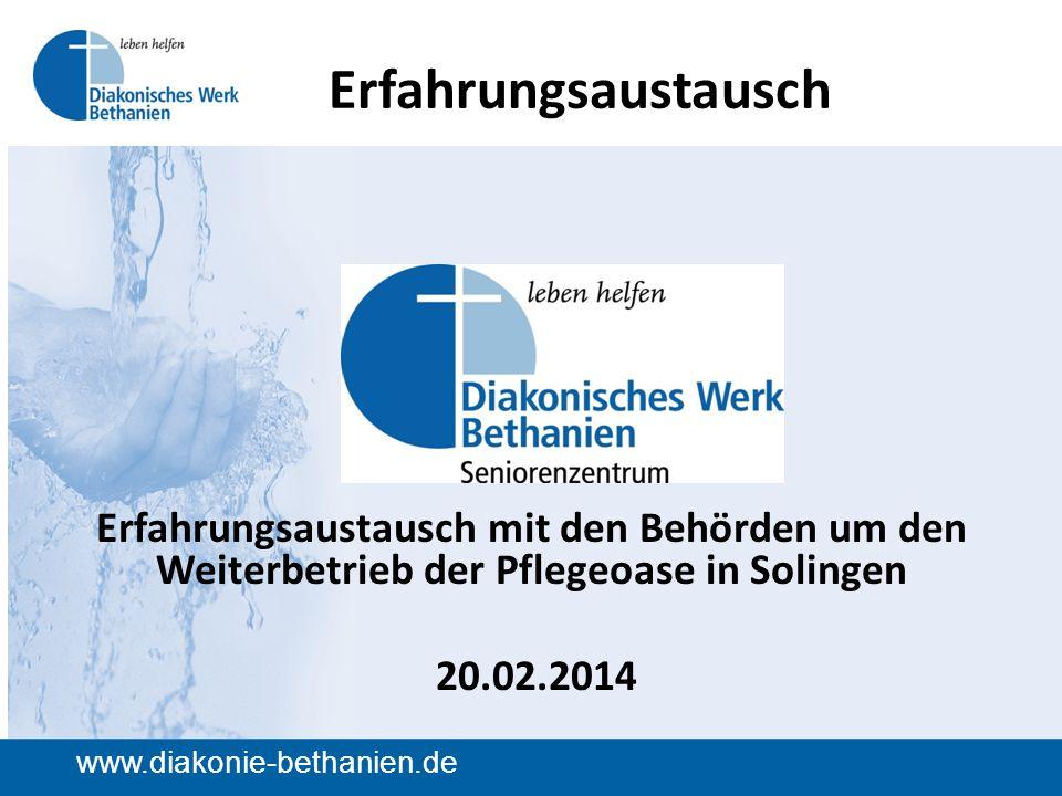 www.diakonie-bethanien.de Erfahrungsaustausch Erfahrungsaustausch mit den Behörden um den Weiterbetrieb der Pflegeoase in Solingen 20.02.2014