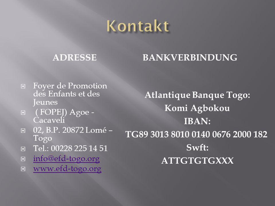 ADRESSEBANKVERBINDUNG  Foyer de Promotion des Enfants et des Jeunes  ( FOPEJ) Agoe - Cacaveli  02, B.P. 20872 Lomé – Togo  Tel.: 00228 225 14 51 