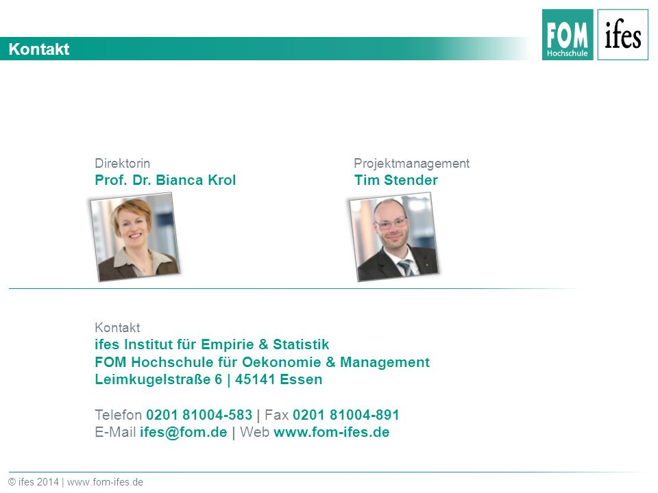 Kontakt © ifes 2014 | www.fom-ifes.de Direktorin Prof. Dr. Bianca Krol Projektmanagement Tim Stender Kontakt ifes Institut für Empirie & Statistik FOM