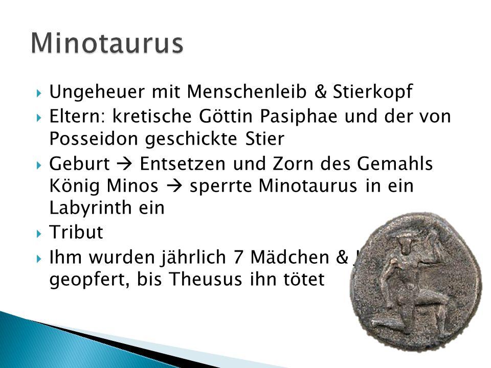  Ungeheuer mit Menschenleib & Stierkopf  Eltern: kretische Göttin Pasiphae und der von Posseidon geschickte Stier  Geburt  Entsetzen und Zorn des