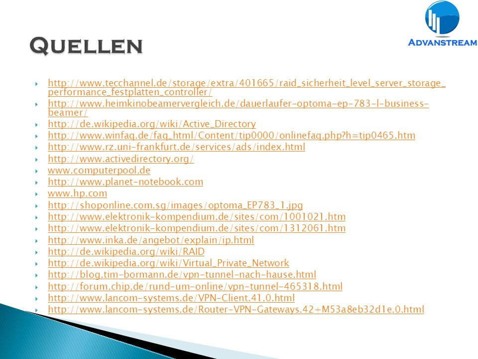  http://www.tecchannel.de/storage/extra/401665/raid_sicherheit_level_server_storage_ performance_festplatten_controller/ http://www.tecchannel.de/storage/extra/401665/raid_sicherheit_level_server_storage_ performance_festplatten_controller/  http://www.heimkinobeamervergleich.de/dauerlaufer-optoma-ep-783-l-business- beamer/ http://www.heimkinobeamervergleich.de/dauerlaufer-optoma-ep-783-l-business- beamer/  http://de.wikipedia.org/wiki/Active_Directory http://de.wikipedia.org/wiki/Active_Directory  http://www.winfaq.de/faq_html/Content/tip0000/onlinefaq.php?h=tip0465.htm http://www.winfaq.de/faq_html/Content/tip0000/onlinefaq.php?h=tip0465.htm  http://www.rz.uni-frankfurt.de/services/ads/index.html http://www.rz.uni-frankfurt.de/services/ads/index.html  http://www.activedirectory.org/ http://www.activedirectory.org/  www.computerpool.de www.computerpool.de  http://www.planet-notebook.com http://www.planet-notebook.com  www.hp.com www.hp.com  http://shoponline.com.sg/images/optoma_EP783_1.jpg http://shoponline.com.sg/images/optoma_EP783_1.jpg  http://www.elektronik-kompendium.de/sites/com/1001021.htm http://www.elektronik-kompendium.de/sites/com/1001021.htm  http://www.elektronik-kompendium.de/sites/com/1312061.htm http://www.elektronik-kompendium.de/sites/com/1312061.htm  http://www.inka.de/angebot/explain/ip.html http://www.inka.de/angebot/explain/ip.html  http://de.wikipedia.org/wiki/RAID http://de.wikipedia.org/wiki/RAID  http://de.wikipedia.org/wiki/Virtual_Private_Network http://de.wikipedia.org/wiki/Virtual_Private_Network  http://blog.tim-bormann.de/vpn-tunnel-nach-hause.html http://blog.tim-bormann.de/vpn-tunnel-nach-hause.html  http://forum.chip.de/rund-um-online/vpn-tunnel-465318.html http://forum.chip.de/rund-um-online/vpn-tunnel-465318.html  http://www.lancom-systems.de/VPN-Client.41.0.html http://www.lancom-systems.de/VPN-Client.41.0.html  http://www.lancom-systems.de/Router-VPN-Gateways.42+M53a8eb32d1e.0.html http://www.lancom-systems.de/Router-VPN-Gat