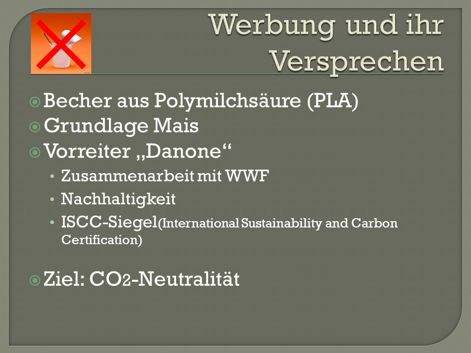 " Becher aus Polymilchsäure (PLA)  Grundlage Mais  Vorreiter ""Danone Zusammenarbeit mit WWF Nachhaltigkeit ISCC-Siegel (International Sustainability and Carbon Certification)  Ziel: CO 2 -Neutralität"