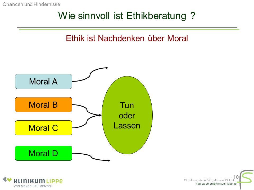 fred.salomon@klinikum-lippe.de Ethikforum der ÄKWL, Münster 23.11.11 10 Wie sinnvoll ist Ethikberatung ? Ethik ist Nachdenken über Moral Moral A Moral
