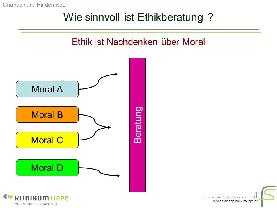 fred.salomon@klinikum-lippe.de Ethikforum der ÄKWL, Münster 23.11.11 11 Wie sinnvoll ist Ethikberatung ? Ethik ist Nachdenken über Moral Moral A Moral