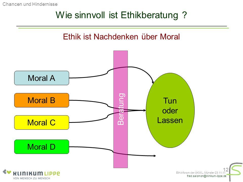 fred.salomon@klinikum-lippe.de Ethikforum der ÄKWL, Münster 23.11.11 12 Wie sinnvoll ist Ethikberatung ? Ethik ist Nachdenken über Moral Moral A Moral