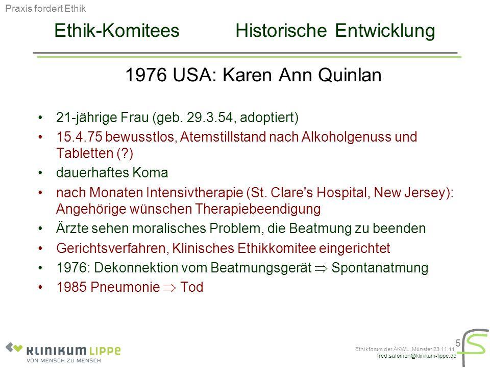 fred.salomon@klinikum-lippe.de Ethikforum der ÄKWL, Münster 23.11.11 5 Ethik-Komitees Historische Entwicklung 1976 USA:Karen Ann Quinlan 21-jährige Fr