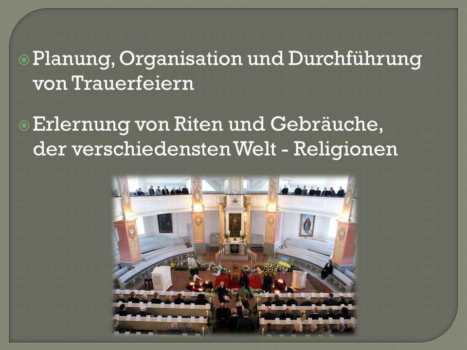  Planung, Organisation und Durchführung von Trauerfeiern  Erlernung von Riten und Gebräuche, der verschiedensten Welt - Religionen