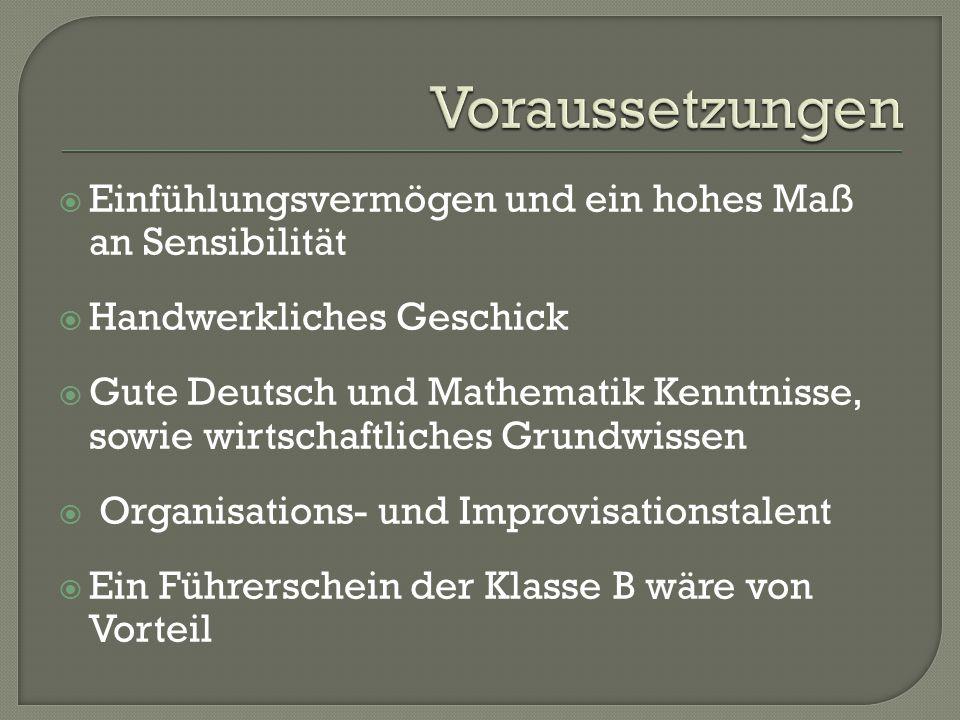  Einfühlungsvermögen und ein hohes Maß an Sensibilität  Handwerkliches Geschick  Gute Deutsch und Mathematik Kenntnisse, sowie wirtschaftliches Grundwissen  Organisations- und Improvisationstalent  Ein Führerschein der Klasse B wäre von Vorteil