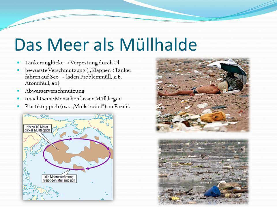 Das Meer als Müllhalde Tankerunglücke → Verpestung durch Öl bewusste Verschmutzung (,,Klappen'': Tanker fahren auf See → laden Problemmüll, z.B. Atomm