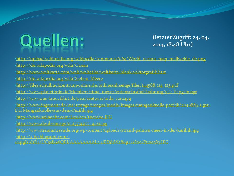 http://upload.wikimedia.org/wikipedia/commons/6/6a/World_oceans_map_mollweide_de.png http://de.wikipedia.org/wiki/Ozean http://www.weltkarte.com/welt/weltatlas/weltkarte-blank-vektorgrafik.htm http://de.wikipedia.org/wiki/Sieben_Meere http://files.schulbuchzentrum-online.de/onlineanhaenge/files/144588_114_125.pdf http://www.planeterde.de/Members/timo_meyer/entenschnabel-bohrung/957_b.jpg/image http://www.ms-kreuzfahrt.de/pics/seetours/aida_cara.jpg http://www.ingenieur.de/var/storage/images/media/images/manganknolle-pazifik/2040885-1-ger- DE/Manganknolle-aus-dem-Pazifik.jpg http://www.ingenieur.de/var/storage/images/media/images/manganknolle-pazifik/2040885-1-ger- DE/Manganknolle-aus-dem-Pazifik.jpg http://www.seilnacht.com/Lexikon/tnerdoe.JPG http://www.dw.de/image/0,,15374977_4,00.jpg http://www.traumstraende.org/wp-content/uploads/strand-palmen-meer-in-der-karibik.jpg http://3.bp.blogspot.com/- onpgJsuJ1R4/UC9slka6QPI/AAAAAAAAL94/PDjhW28iq14/s800/P1120383.JPG http://3.bp.blogspot.com/- onpgJsuJ1R4/UC9slka6QPI/AAAAAAAAL94/PDjhW28iq14/s800/P1120383.JPG (letzter Zugriff: 24.