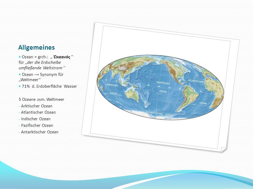 Allgemeines  Ozean = grch.:,, Ὠκεανός '' für,,der die Erdscheibe umfließende Weltstrom ''  Ozean → Synonym für,'Weltmeer''  71% d. Erdoberfläche Wa