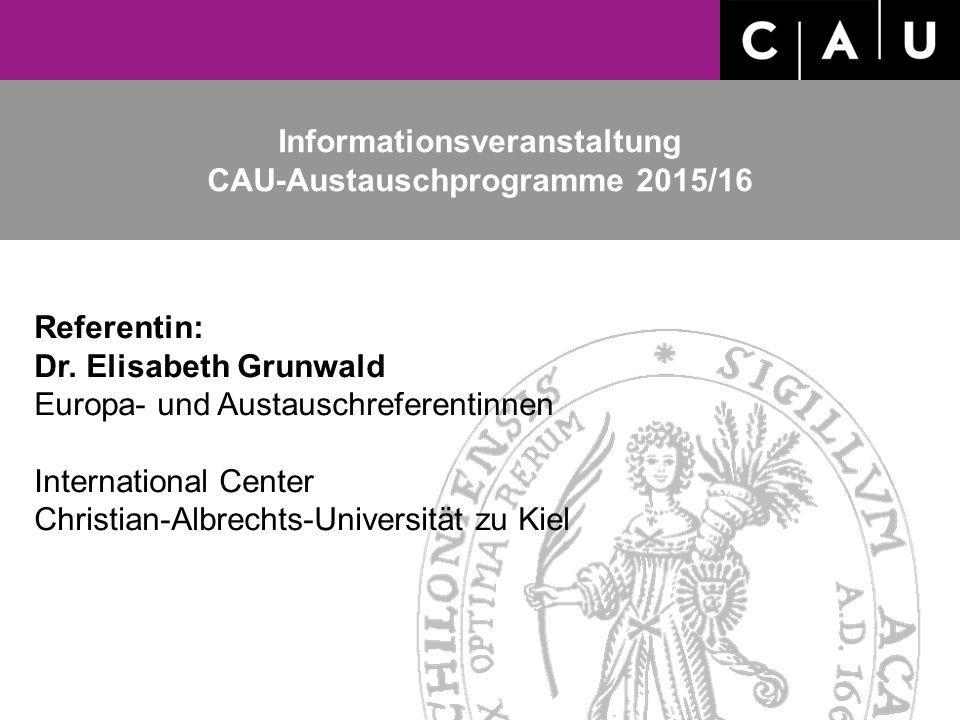 Informationsveranstaltung CAU-Austauschprogramme 2015/16 Referentin: Dr. Elisabeth Grunwald Europa- und Austauschreferentinnen International Center Ch
