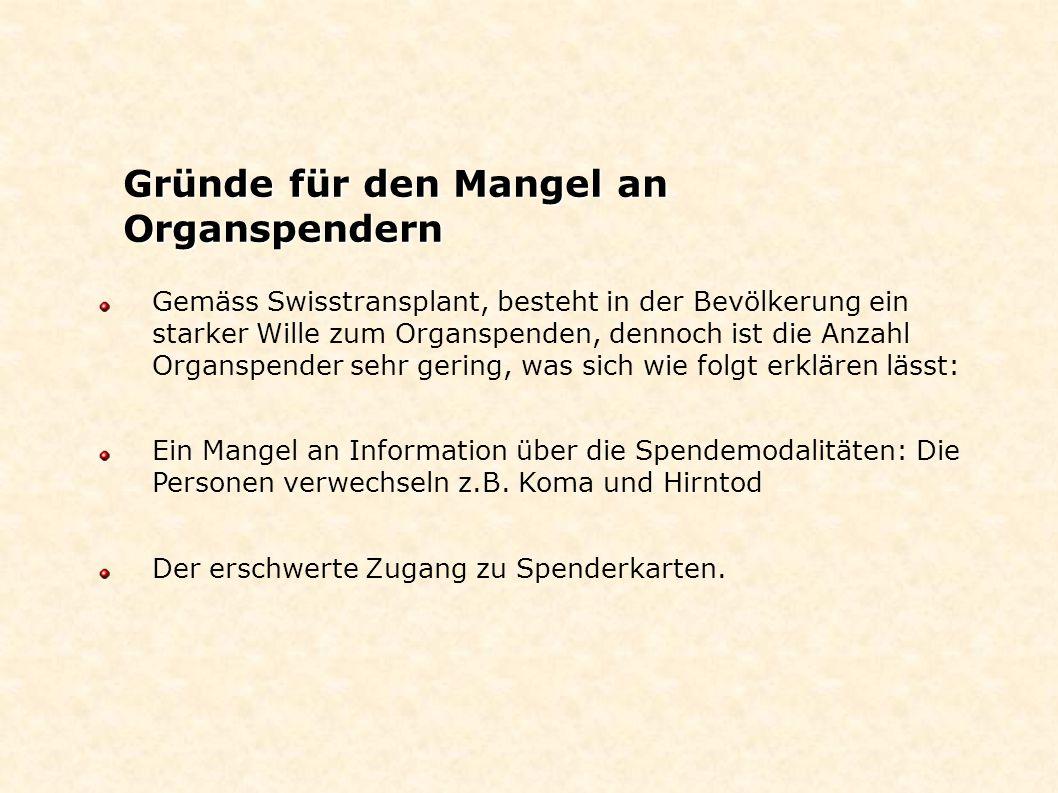 Gemäss Swisstransplant, besteht in der Bevölkerung ein starker Wille zum Organspenden, dennoch ist die Anzahl Organspender sehr gering, was sich wie f