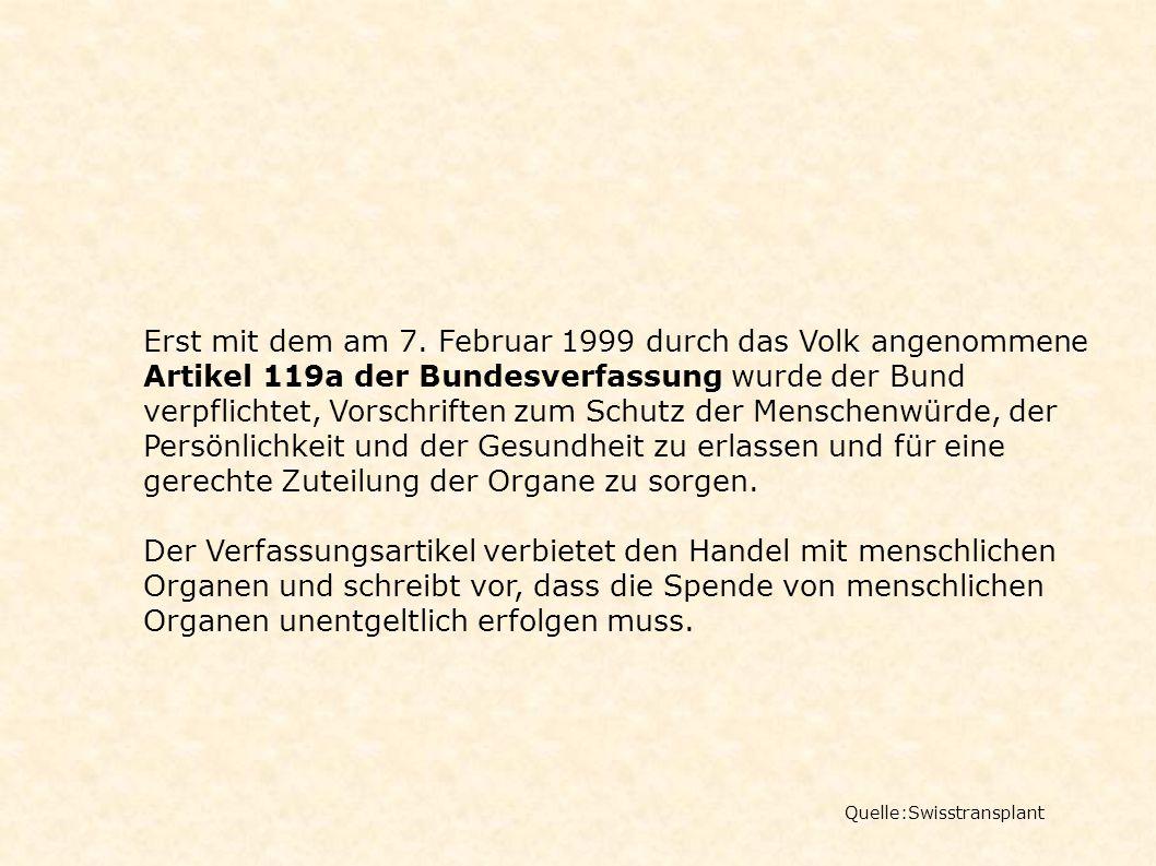 Quelle:Swisstransplant Erst mit dem am 7. Februar 1999 durch das Volk angenommene Artikel 119a der Bundesverfassung wurde der Bund verpflichtet, Vorsc