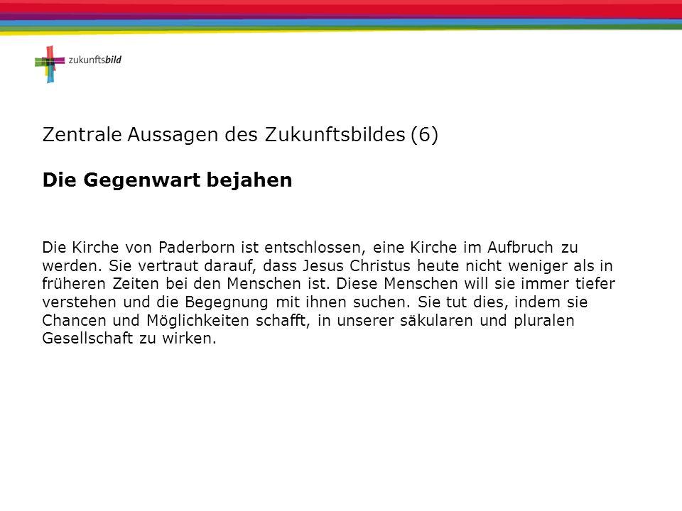 Zentrale Aussagen des Zukunftsbildes (6) Die Gegenwart bejahen Die Kirche von Paderborn ist entschlossen, eine Kirche im Aufbruch zu werden. Sie vertr