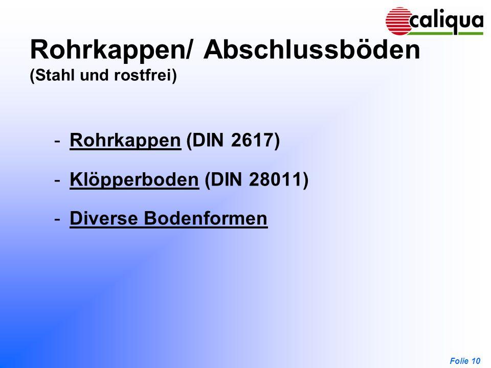 Folie 10 Rohrkappen/ Abschlussböden (Stahl und rostfrei) -Rohrkappen (DIN 2617)Rohrkappen -Klöpperboden (DIN 28011)Klöpperboden -Diverse BodenformenDi