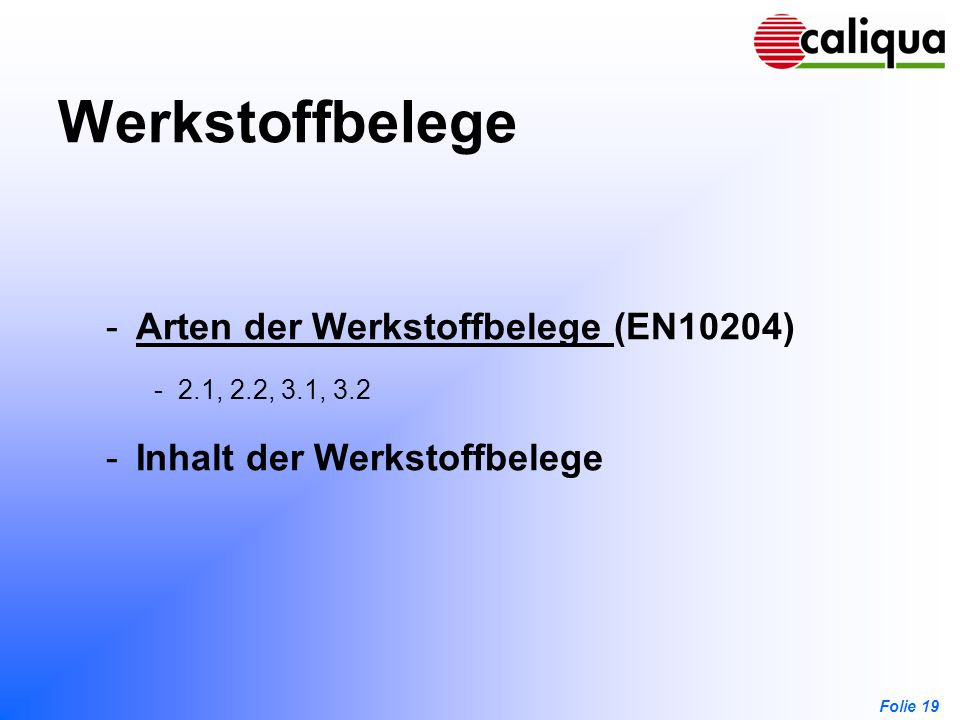 Folie 19 Werkstoffbelege -Arten der Werkstoffbelege (EN10204)Arten der Werkstoffbelege -2.1, 2.2, 3.1, 3.2 -Inhalt der Werkstoffbelege