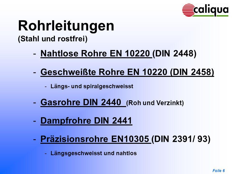 Folie 6 Rohrleitungen (Stahl und rostfrei) -Nahtlose Rohre EN 10220 (DIN 2448)Nahtlose Rohre EN 10220 -Geschweißte Rohre EN 10220 (DIN 2458)Geschweißt