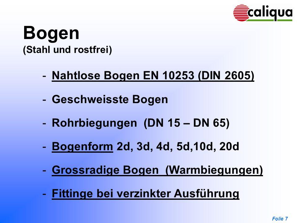 Folie 7 Bogen (Stahl und rostfrei) -Nahtlose Bogen EN 10253 (DIN 2605)Nahtlose Bogen EN 10253 (DIN 2605) -Geschweisste Bogen -Rohrbiegungen (DN 15 – D