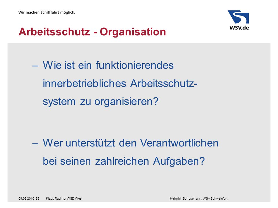 Klaus Rading, WSD West Heinrich Schoppmann, WSA Schweinfurt08.06.2010S2 Arbeitsschutz - Organisation –Wie ist ein funktionierendes innerbetriebliches Arbeitsschutz- system zu organisieren.