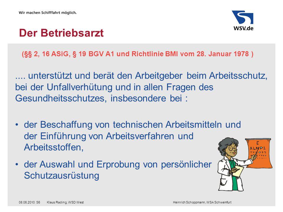 Klaus Rading, WSD West Heinrich Schoppmann, WSA Schweinfurt08.06.2010S6 Der Betriebsarzt (§§ 2, 16 ASiG, § 19 BGV A1 und Richtlinie BMI vom 28. Januar