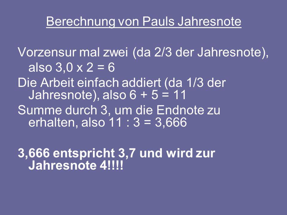 Berechnung von Pauls Jahresnote Vorzensur mal zwei (da 2/3 der Jahresnote), also 3,0 x 2 = 6 Die Arbeit einfach addiert (da 1/3 der Jahresnote), also