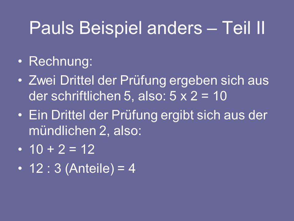 Pauls Beispiel anders – Teil II Rechnung: Zwei Drittel der Prüfung ergeben sich aus der schriftlichen 5, also: 5 x 2 = 10 Ein Drittel der Prüfung ergi